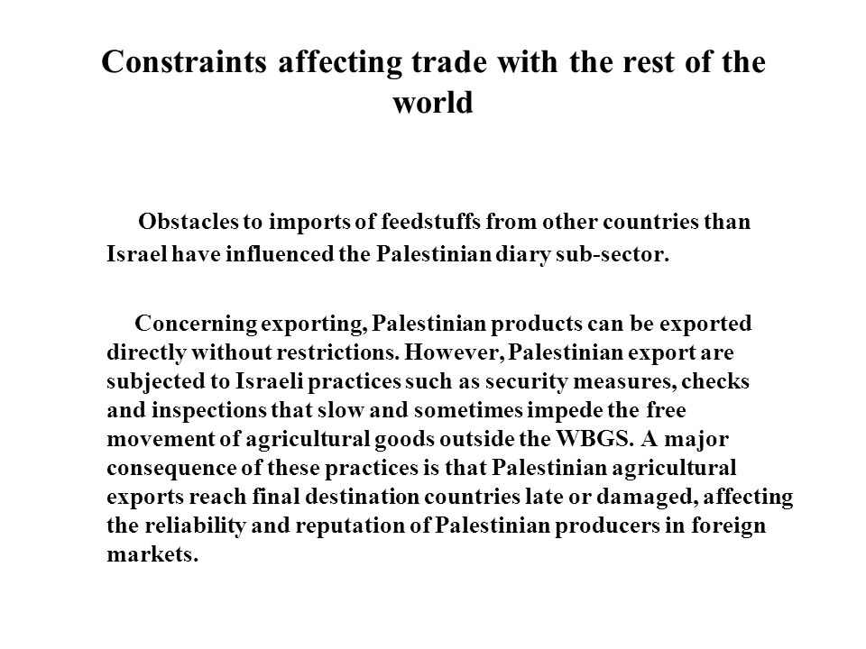Constraints affecting trade with the rest of the world Obstacles to imports of feedstuffs from other countries than Israel have influenced the Palestinian diary sub-sector.