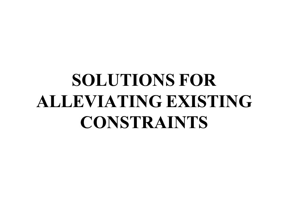 SOLUTIONS FOR ALLEVIATING EXISTING CONSTRAINTS