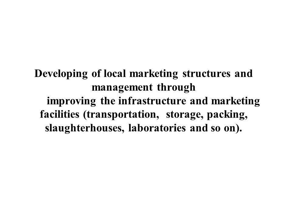 Developing of local marketing structures and management through improving the infrastructure and marketing facilities (transportation, storage, packing, slaughterhouses, laboratories and so on).
