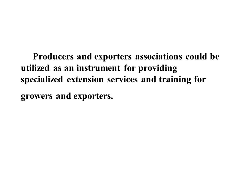 Producers and exporters associations could be utilized as an instrument for providing specialized extension services and training for growers and exporters.