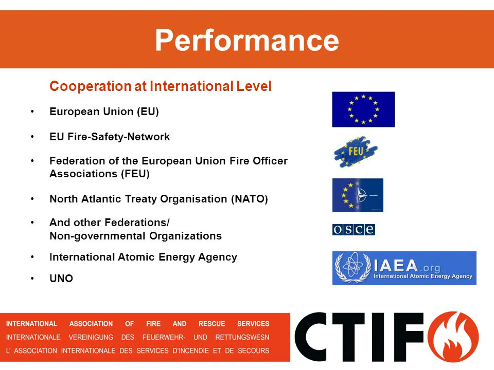 Performance European Union (EU) EU Fire-Safety-Network Federation of the European Union Fire Officer Associations (FEU) North Atlantic Treaty Organisation (NATO) And other Federations/ Non-governmental Organizations International Atomic Energy Agency UNO Cooperation at International Level