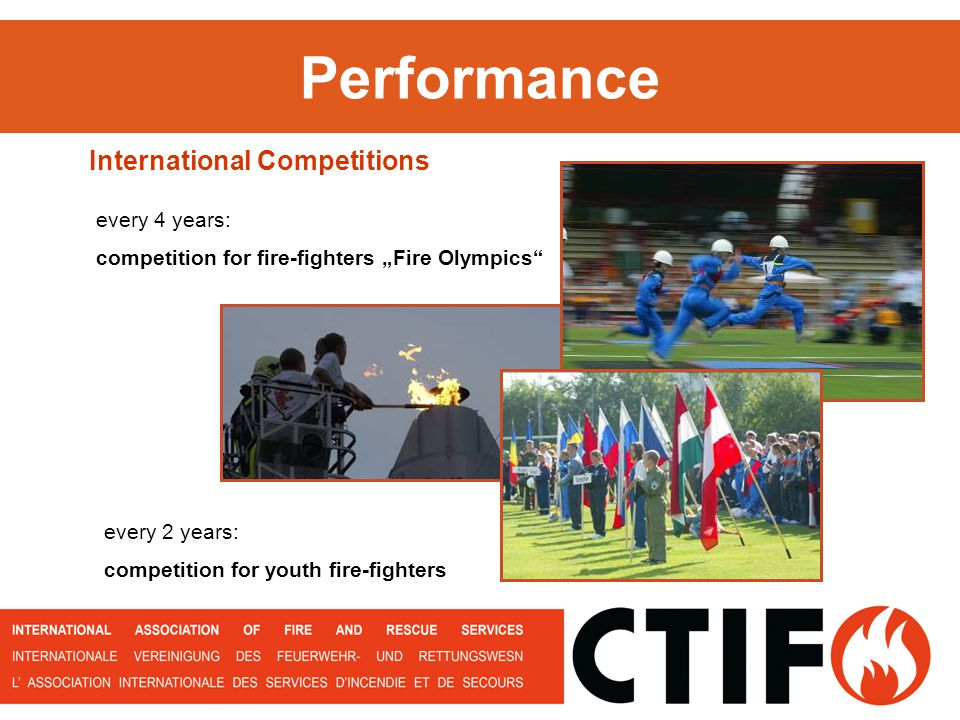 Performance International Competitions every 2 years: competition for youth fire-fighters every 4 years: competition for fire-fighters Fire Olympics