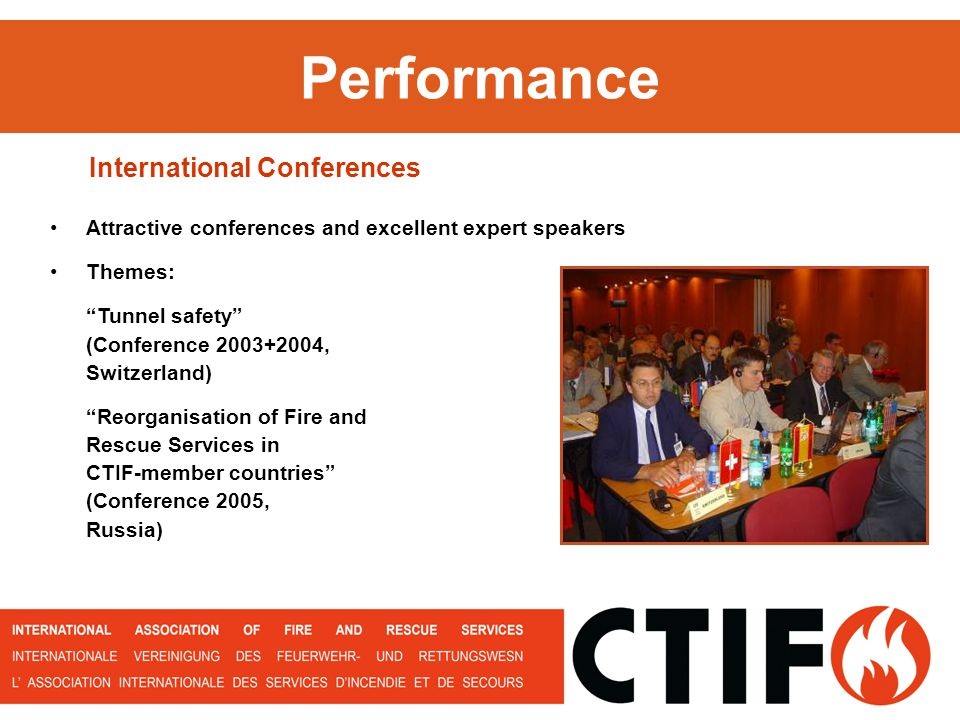 Performance Attractive conferences and excellent expert speakers Themes: Tunnel safety (Conference 2003+2004, Switzerland) Reorganisation of Fire and Rescue Services in CTIF-member countries (Conference 2005, Russia) International Conferences