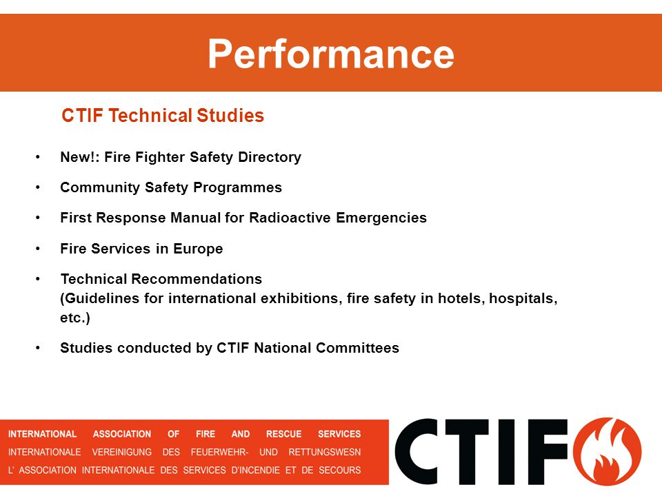 Performance New!: Fire Fighter Safety Directory Community Safety Programmes First Response Manual for Radioactive Emergencies Fire Services in Europe Technical Recommendations (Guidelines for international exhibitions, fire safety in hotels, hospitals, etc.) Studies conducted by CTIF National Committees CTIF Technical Studies