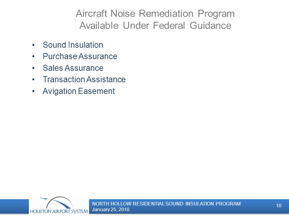 NORTH HOLLOW RESIDENTIAL SOUND INSULATION PROGRAM January 25, 2010 NORTH HOLLOW RESIDENTIAL SOUND INSULATION PROGRAM January 25, 2010 Aircraft Noise Remediation Program Available Under Federal Guidance Sound Insulation Purchase Assurance Sales Assurance Transaction Assistance Avigation Easement 10