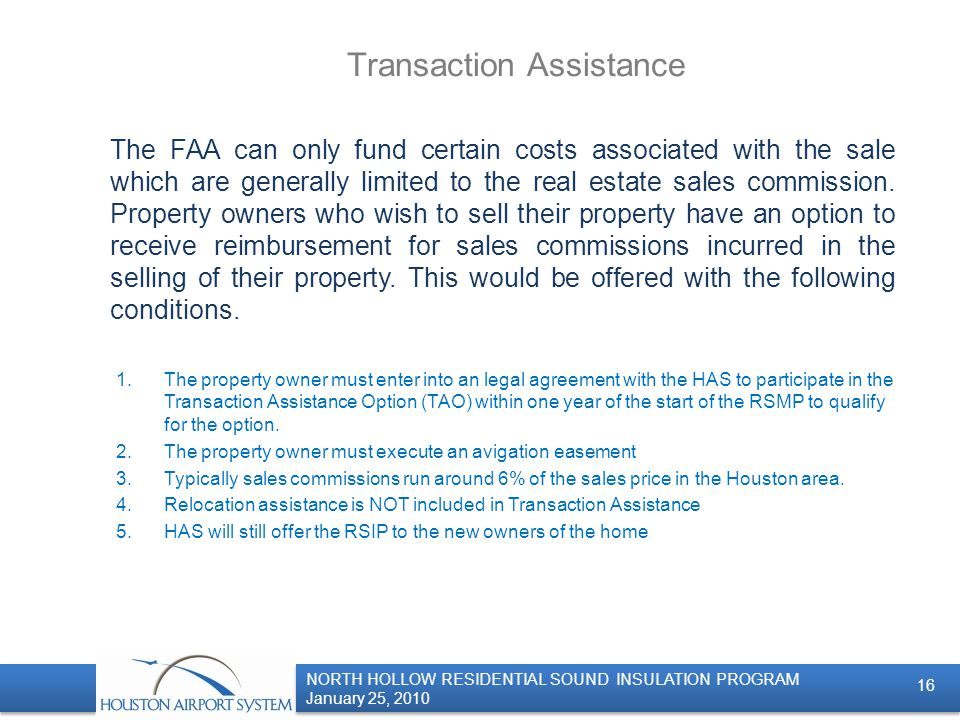 NORTH HOLLOW RESIDENTIAL SOUND INSULATION PROGRAM January 25, 2010 NORTH HOLLOW RESIDENTIAL SOUND INSULATION PROGRAM January 25, 2010 Transaction Assistance The FAA can only fund certain costs associated with the sale which are generally limited to the real estate sales commission.