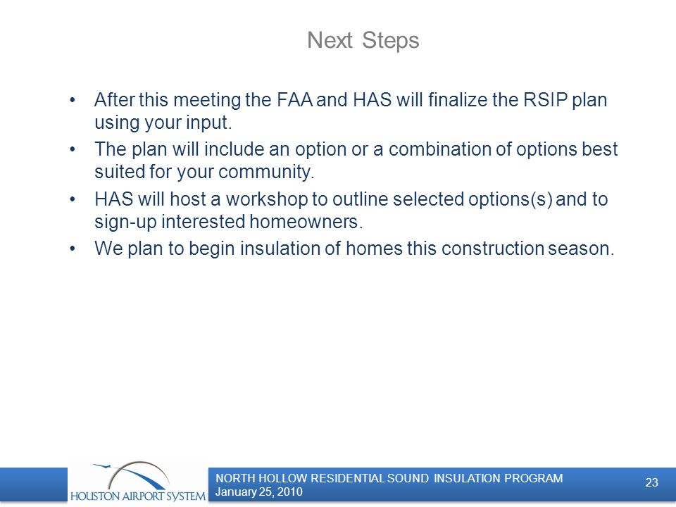 NORTH HOLLOW RESIDENTIAL SOUND INSULATION PROGRAM January 25, 2010 NORTH HOLLOW RESIDENTIAL SOUND INSULATION PROGRAM January 25, 2010 Next Steps After this meeting the FAA and HAS will finalize the RSIP plan using your input.