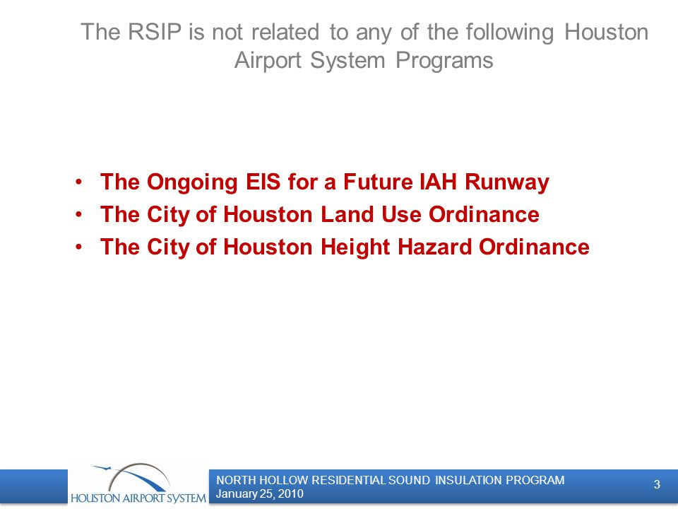 NORTH HOLLOW RESIDENTIAL SOUND INSULATION PROGRAM January 25, 2010 NORTH HOLLOW RESIDENTIAL SOUND INSULATION PROGRAM January 25, 2010 The RSIP is not related to any of the following Houston Airport System Programs The Ongoing EIS for a Future IAH Runway The City of Houston Land Use Ordinance The City of Houston Height Hazard Ordinance 3