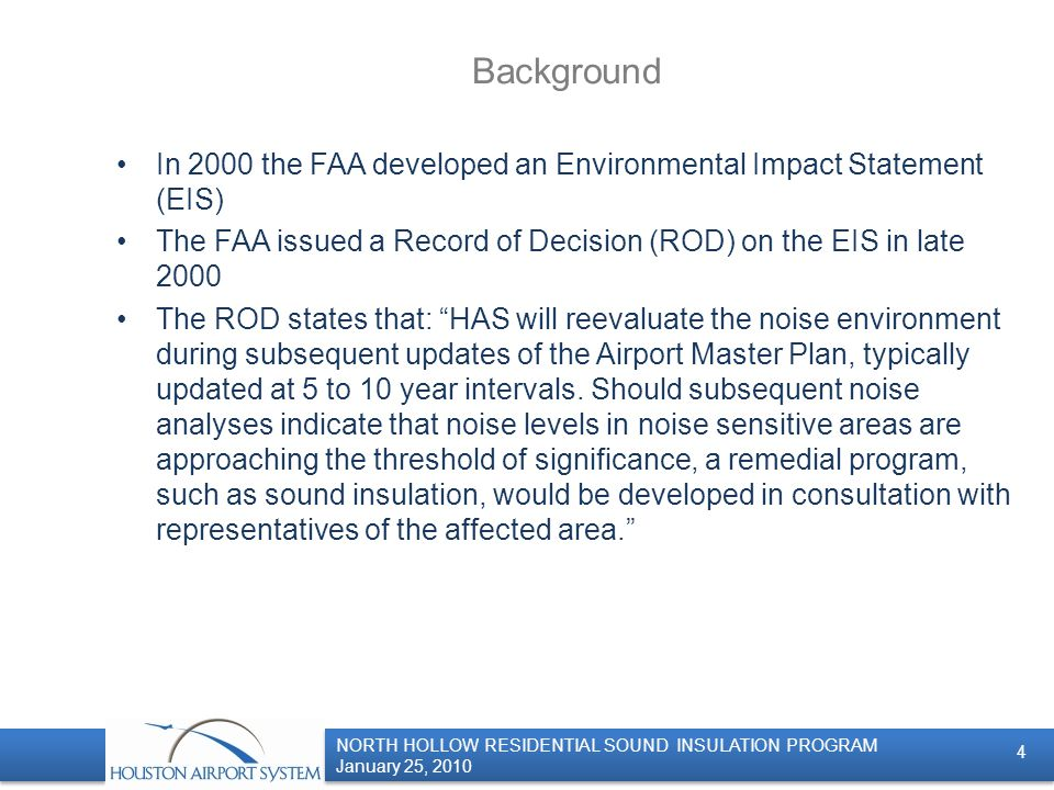 NORTH HOLLOW RESIDENTIAL SOUND INSULATION PROGRAM January 25, 2010 NORTH HOLLOW RESIDENTIAL SOUND INSULATION PROGRAM January 25, 2010 Background In 2000 the FAA developed an Environmental Impact Statement (EIS) The FAA issued a Record of Decision (ROD) on the EIS in late 2000 The ROD states that: HAS will reevaluate the noise environment during subsequent updates of the Airport Master Plan, typically updated at 5 to 10 year intervals.