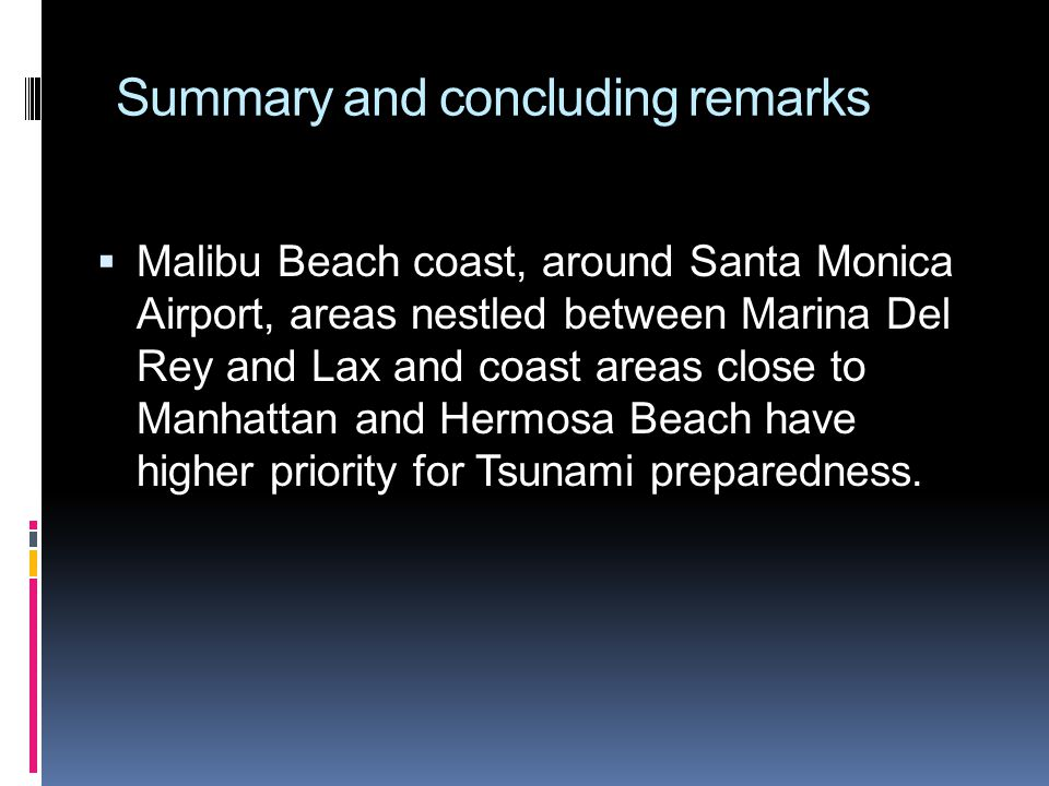 Summary and concluding remarks Malibu Beach coast, around Santa Monica Airport, areas nestled between Marina Del Rey and Lax and coast areas close to Manhattan and Hermosa Beach have higher priority for Tsunami preparedness.