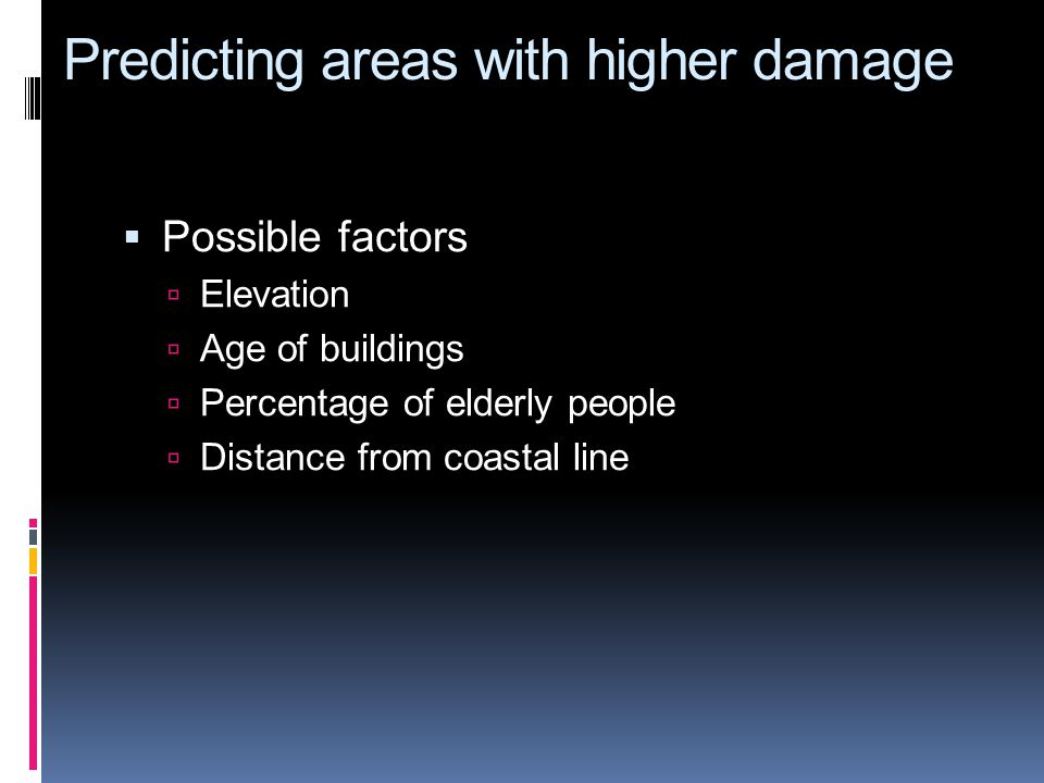 Predicting areas with higher damage Possible factors Elevation Age of buildings Percentage of elderly people Distance from coastal line