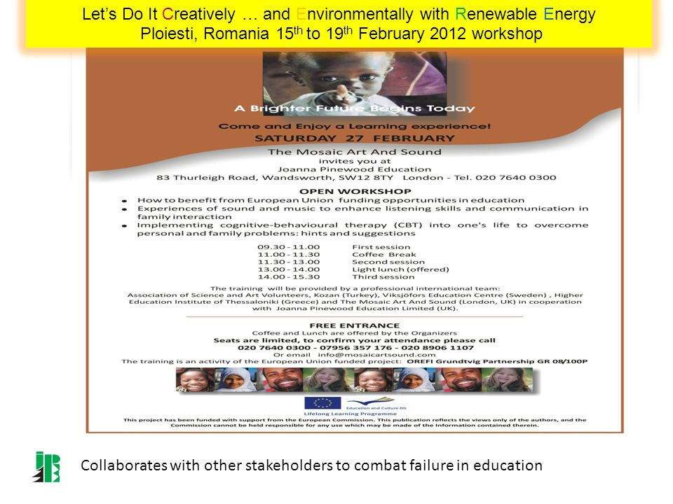 Collaborates with other stakeholders to combat failure in education Lets Do It Creatively … and Environmentally with Renewable Energy Ploiesti, Romania 15 th to 19 th February 2012 workshop