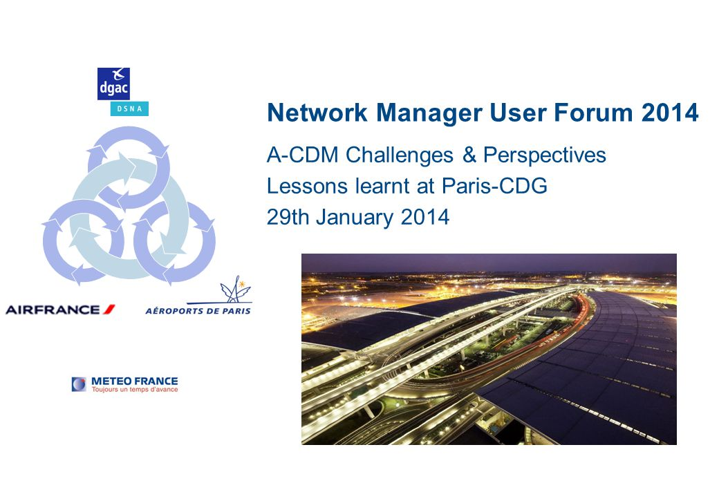 Network Manager User Forum 2014 A-CDM Challenges & Perspectives Lessons learnt at Paris-CDG 29th January 2014