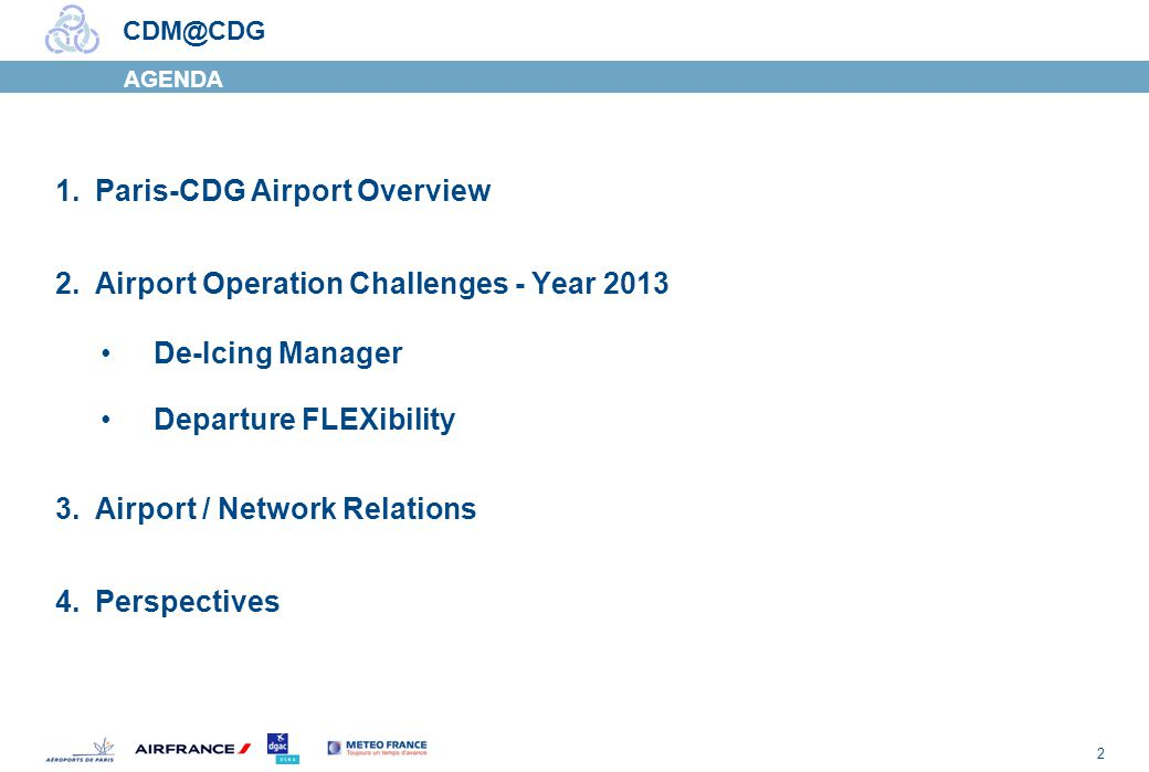 2 CDM@CDG AGENDA 1.Paris-CDG Airport Overview 2.Airport Operation Challenges - Year 2013 De-Icing Manager Departure FLEXibility 3.Airport / Network Relations 4.Perspectives
