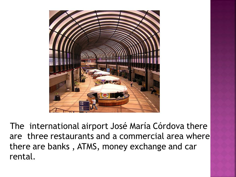 The international airport José María Córdova there are three restaurants and a commercial area where there are banks, ATMS, money exchange and car rental.