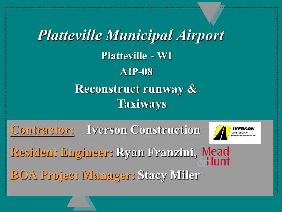 Platteville Municipal Airport Platteville - WI AIP-08 Reconstruct runway & Taxiways Contractor: Iverson Construction Resident Engineer: Ryan Franzini, BOA Project Manager: Stacy Miler