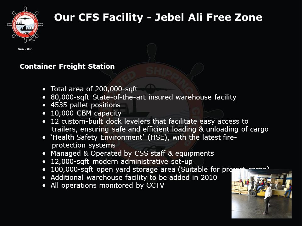 Our CFS Facility - Jebel Ali Free Zone Container Freight Station Total area of 200,000-sqft 80,000-sqft State-of-the-art insured warehouse facility 4535 pallet positions 10,000 CBM capacity 12 custom-built dock levelers that facilitate easy access to trailers, ensuring safe and efficient loading & unloading of cargo Health Safety Environment (HSE), with the latest fire- protection systems Managed & Operated by CSS staff & equipments 12,000-sqft modern administrative set-up 100,000-sqft open yard storage area (Suitable for project cargo) Additional warehouse facility to be added in 2010 All operations monitored by CCTV