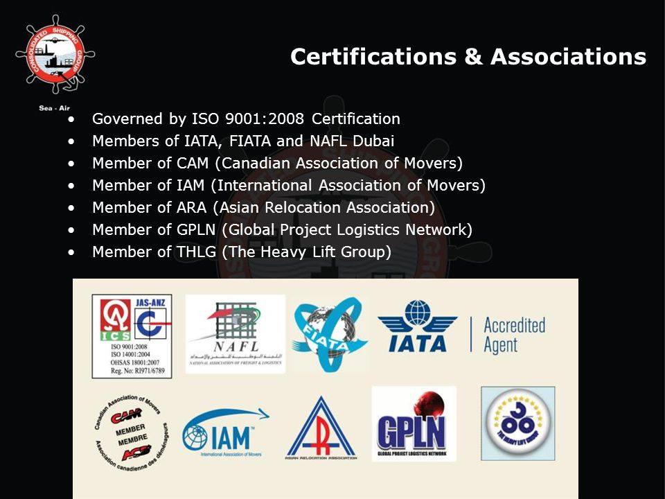 Governed by ISO 9001:2008 Certification Members of IATA, FIATA and NAFL Dubai Member of CAM (Canadian Association of Movers) Member of IAM (International Association of Movers) Member of ARA (Asian Relocation Association) Member of GPLN (Global Project Logistics Network) Member of THLG (The Heavy Lift Group) Certifications & Associations