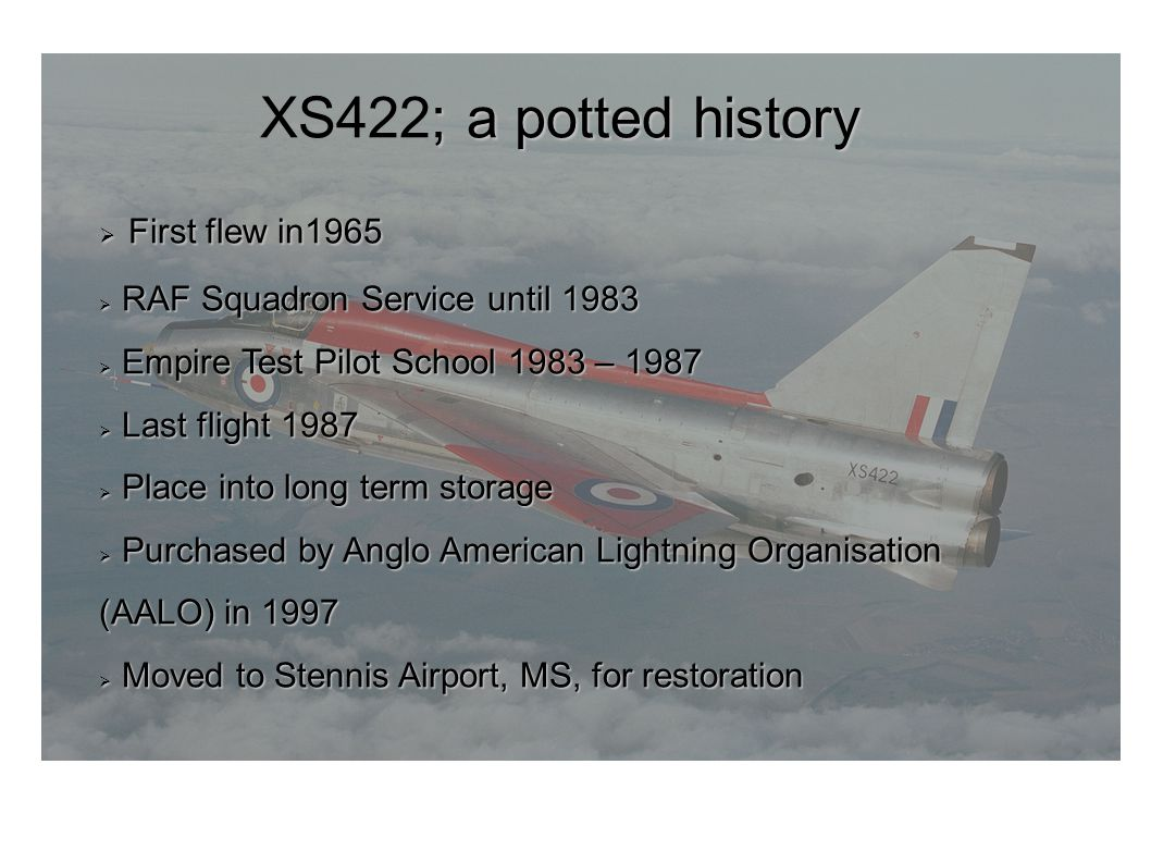 ; a potted history XS422; a potted history First flew in1965 First flew in1965 RAF Squadron Service until 1983 RAF Squadron Service until 1983 Empire Test Pilot School 1983 – 1987 Empire Test Pilot School 1983 – 1987 Last flight 1987 Last flight 1987 Place into long term storage Place into long term storage Purchased by Anglo American Lightning Organisation (AALO) in 1997 Purchased by Anglo American Lightning Organisation (AALO) in 1997 Moved to Stennis Airport, MS, for restoration Moved to Stennis Airport, MS, for restoration