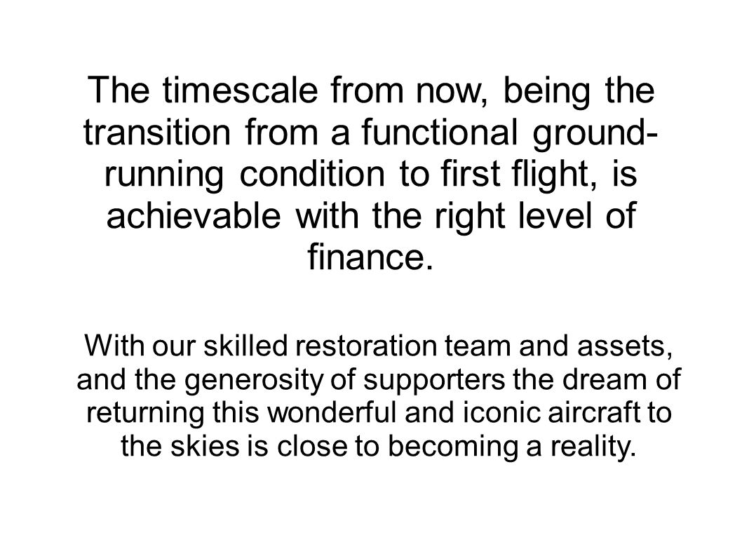 The timescale from now, being the transition from a functional ground- running condition to first flight, is achievable with the right level of finance.