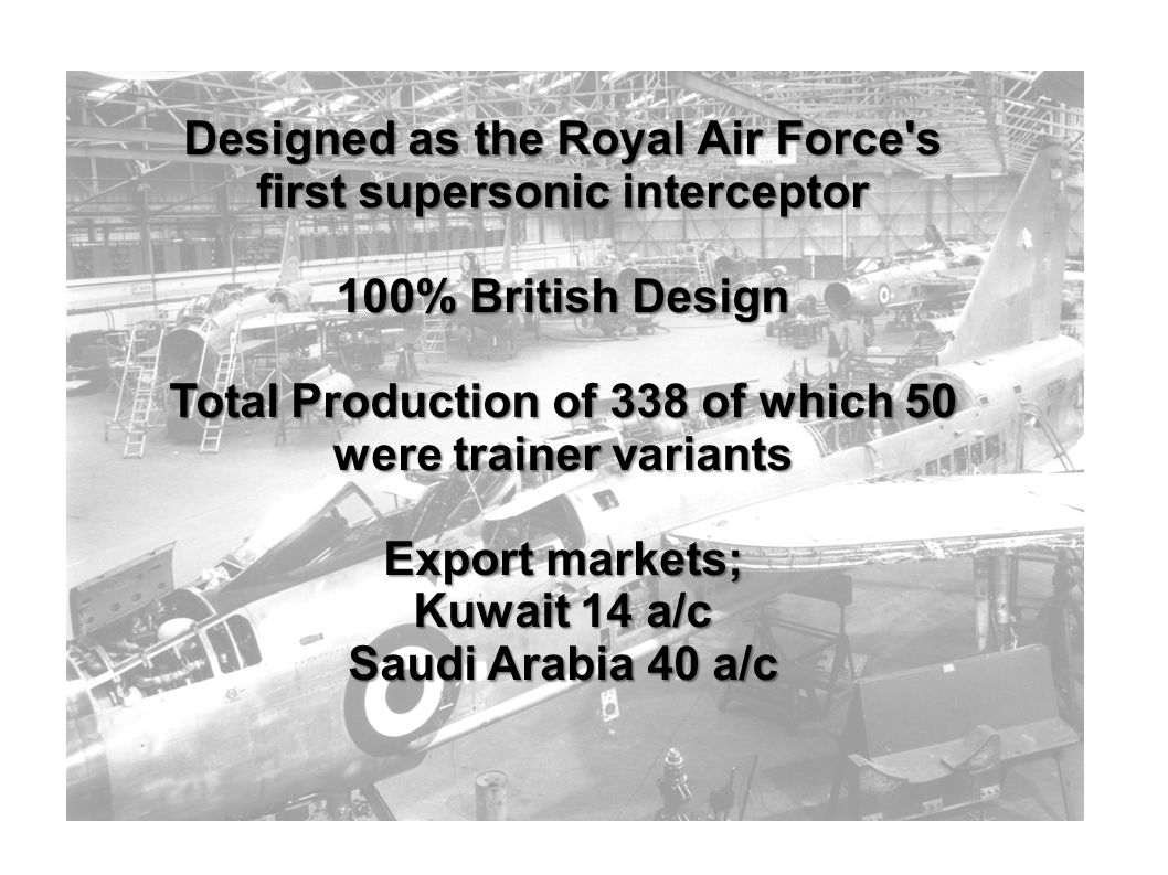 Designed as the Royal Air Force s first supersonic interceptor 100% British Design Total Production of 338 of which 50 were trainer variants Export markets; Kuwait 14 a/c Saudi Arabia 40 a/c