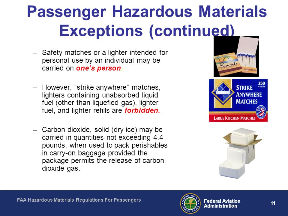 FAA Hazardous Materials Regulations For Passengers 11 Federal Aviation Administration Passenger Hazardous Materials Exceptions (continued) –Safety matches or a lighter intended for personal use by an individual may be carried on ones person.