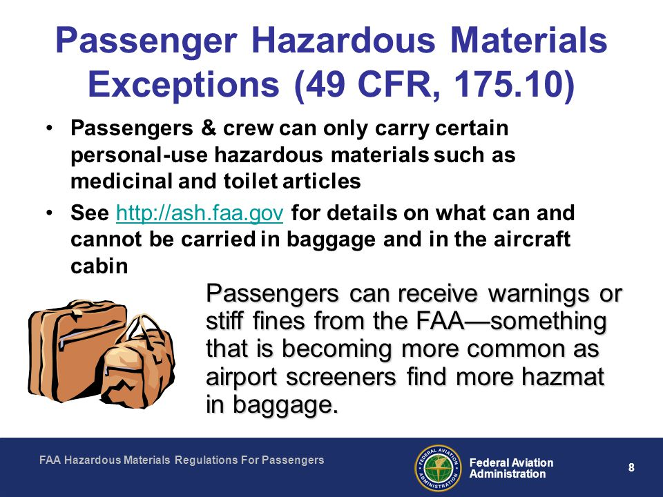 FAA Hazardous Materials Regulations For Passengers 8 Federal Aviation Administration Passenger Hazardous Materials Exceptions (49 CFR, 175.10) Passengers & crew can only carry certain personal-use hazardous materials such as medicinal and toilet articles See http://ash.faa.gov for details on what can and cannot be carried in baggage and in the aircraft cabinhttp://ash.faa.gov Passengers can receive warnings or stiff fines from the FAAsomething that is becoming more common as airport screeners find more hazmat in baggage.