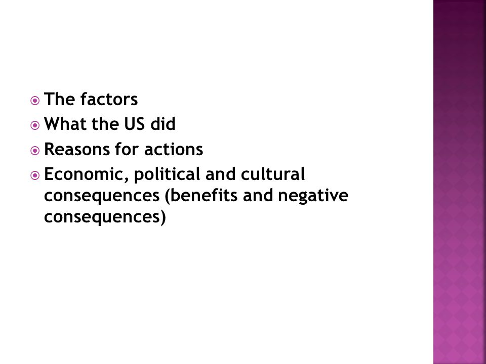The factors What the US did Reasons for actions Economic, political and cultural consequences (benefits and negative consequences)