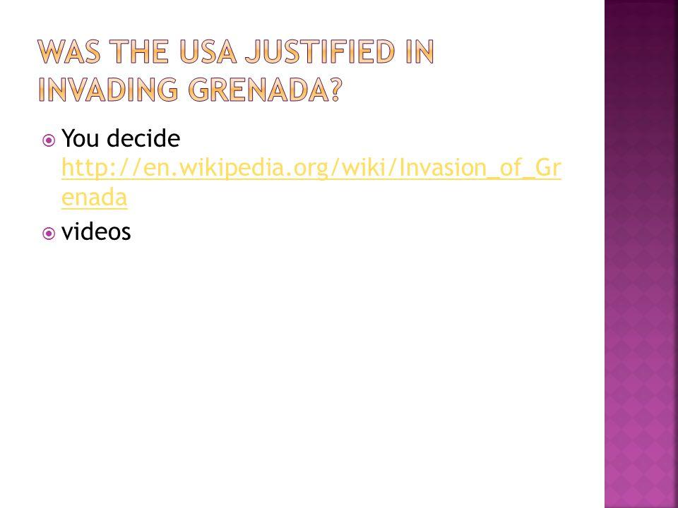 You decide http://en.wikipedia.org/wiki/Invasion_of_Gr enada http://en.wikipedia.org/wiki/Invasion_of_Gr enada videos