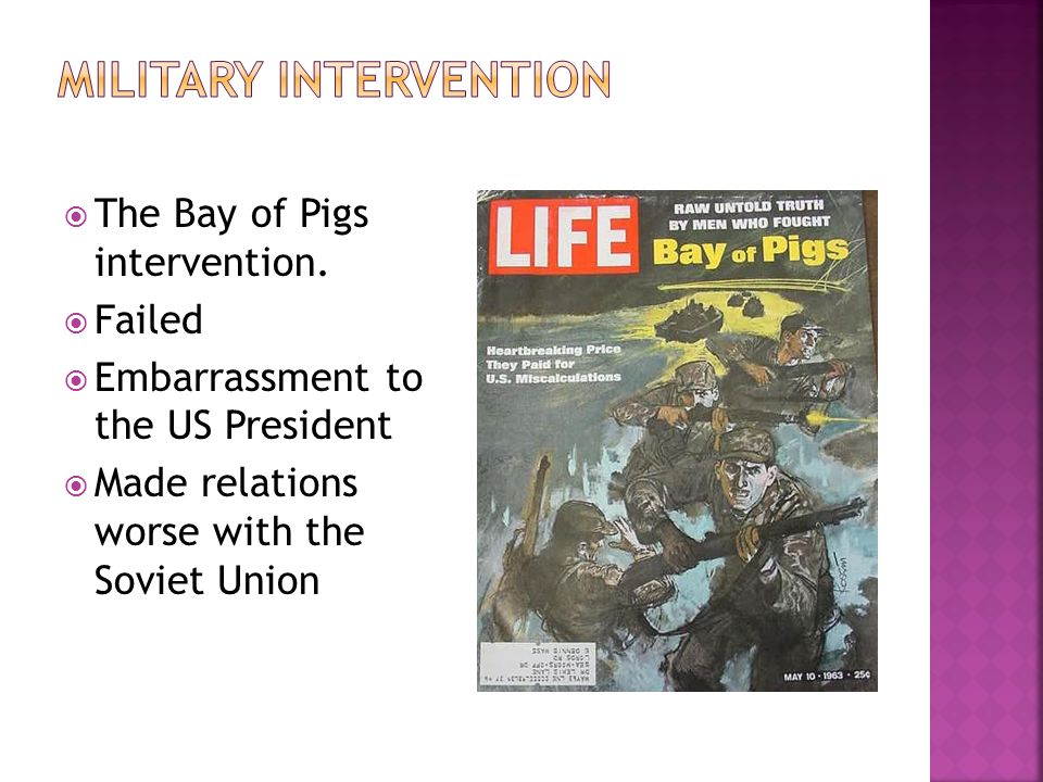 The Bay of Pigs intervention. Failed Embarrassment to the US President Made relations worse with the Soviet Union