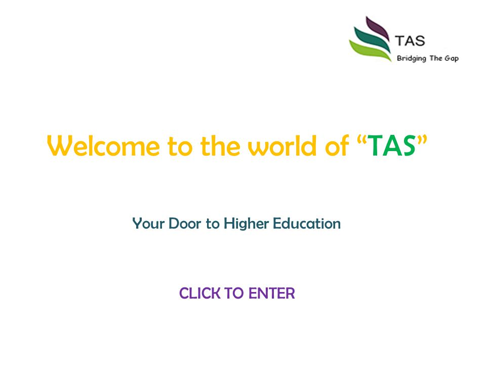 Welcome to the world of TAS Your Door to Higher Education CLICK TO ENTER