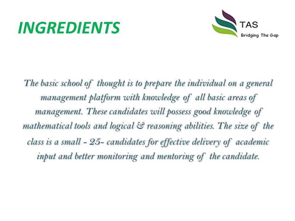 INGREDIENTS The basic school of thought is to prepare the individual on a general management platform with knowledge of all basic areas of management.