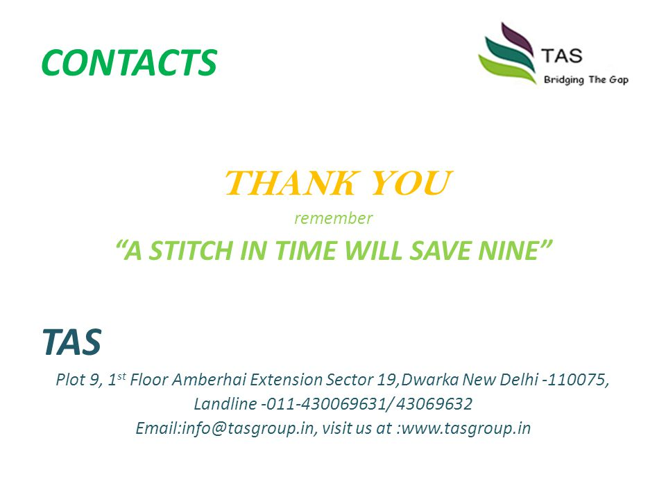 CONTACTS THANK YOU remember A STITCH IN TIME WILL SAVE NINE TAS Plot 9, 1 st Floor Amberhai Extension Sector 19,Dwarka New Delhi -110075, Landline -01