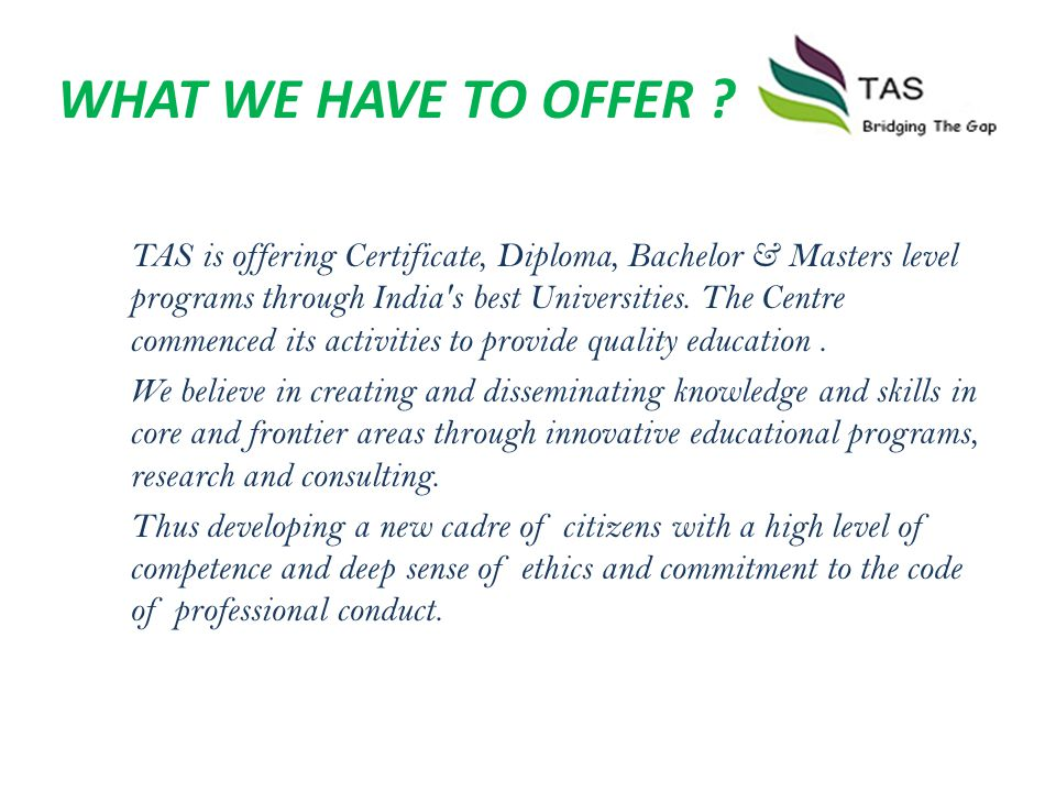 WHAT WE HAVE TO OFFER ? TAS is offering Certificate, Diploma, Bachelor & Masters level programs through India's best Universities. The Centre commence