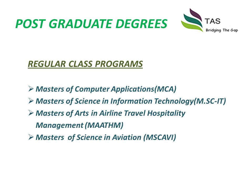 DEGREES REGULAR CLASS PROGRAMS Master of Business Administration (MBA) Master of Computer Application (MCA) Bachelor of Business Administration (BBA) Bachelor of Computer Applications(BCA) Bachelor of Arts in Airline Travel Hospitality Management (BAATHM) Bachelor of Science in Aviation (BSCAVI) Among others !!!