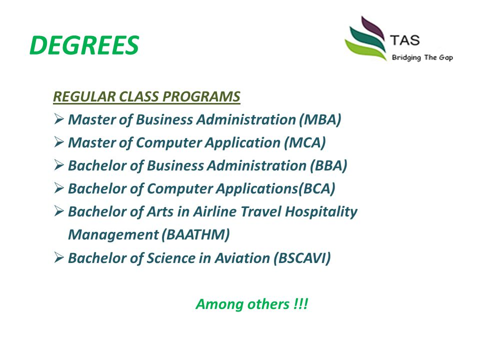 DEGREES REGULAR CLASS PROGRAMS Master of Business Administration (MBA) Master of Computer Application (MCA) Bachelor of Business Administration (BBA)