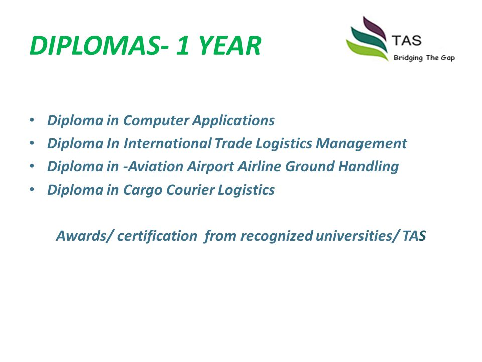DIPLOMAS- 1 YEAR Diploma in Computer Applications Diploma In International Trade Logistics Management Diploma in -Aviation Airport Airline Ground Hand