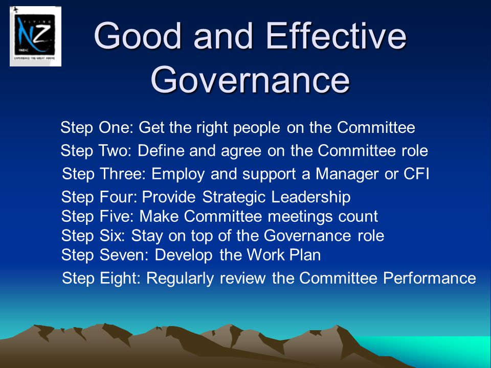 Good and Effective Governance Step One: Get the right people on the Committee Step Two: Define and agree on the Committee role Step Three: Employ and support a Manager or CFI Step Four: Provide Strategic Leadership Step Five: Make Committee meetings count Step Six: Stay on top of the Governance role Step Seven: Develop the Work Plan Step Eight: Regularly review the Committee Performance