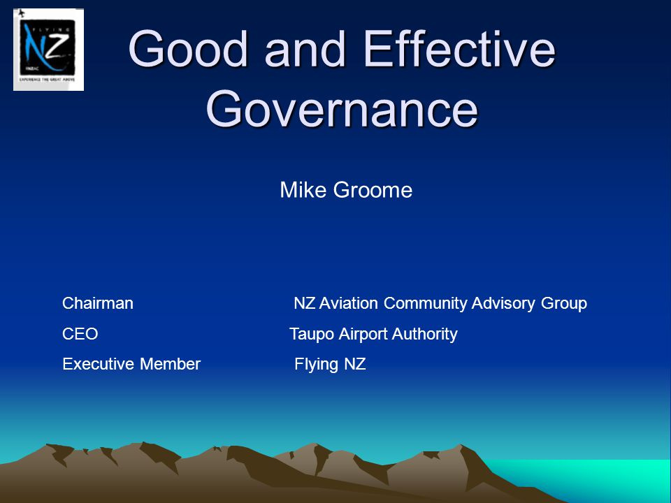 Good and Effective Governance Mike Groome Chairman NZ Aviation Community Advisory Group CEO Taupo Airport Authority Executive Member Flying NZ