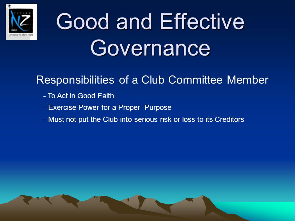Good and Effective Governance Responsibilities of a Club Committee Member - To Act in Good Faith - Exercise Power for a Proper Purpose - Must not put the Club into serious risk or loss to its Creditors