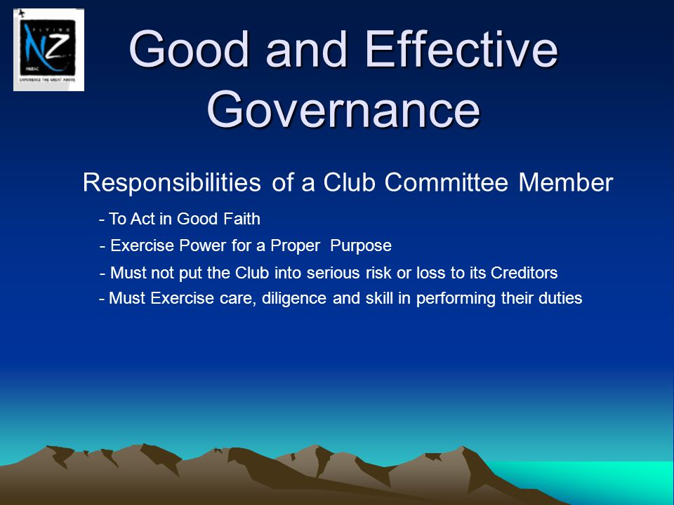 Good and Effective Governance Responsibilities of a Club Committee Member - To Act in Good Faith - Exercise Power for a Proper Purpose - Must not put the Club into serious risk or loss to its Creditors - Must Exercise care, diligence and skill in performing their duties - Must not put themselves in a position where their own personal interests or duties conflict with that of the Club