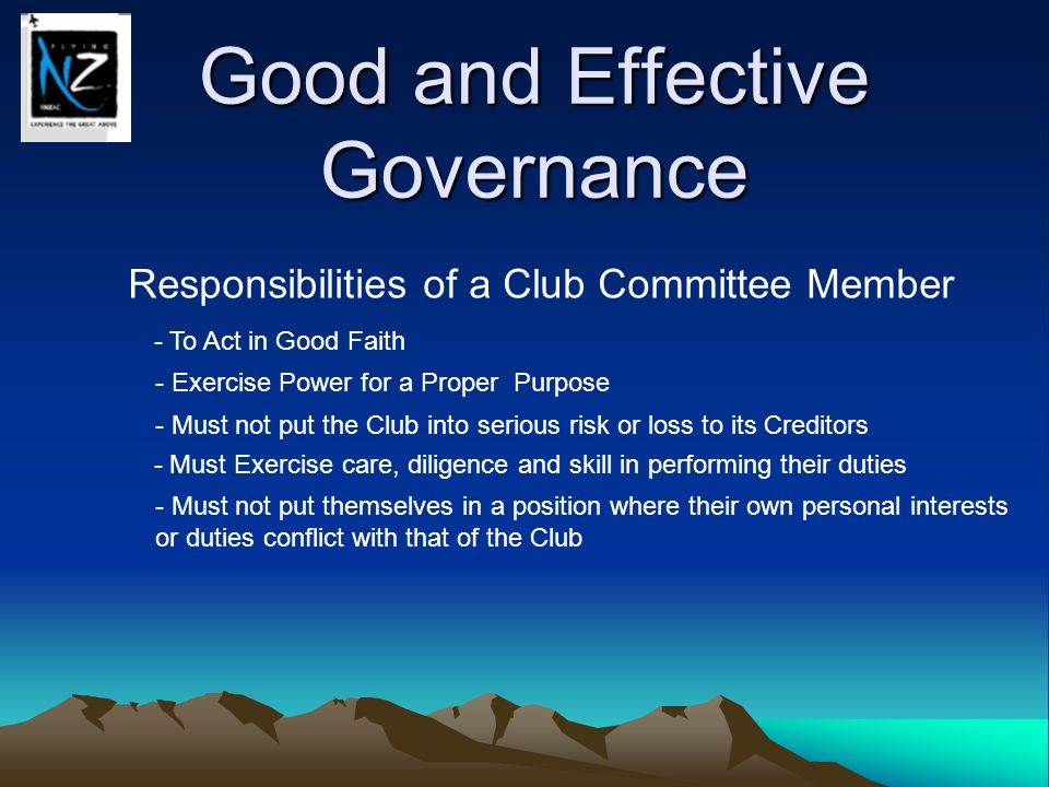 Good and Effective Governance Responsibilities of a Club Committee Member - To Act in Good Faith - Exercise Power for a Proper Purpose - Must not put the Club into serious risk or loss to its Creditors - Must Exercise care, diligence and skill in performing their duties - Must not put themselves in a position where their own personal interests or duties conflict with that of the Club - Must not allow the assets of the club to be put at serious risk