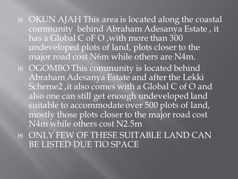 OKUN AJAH This area is located along the coastal community behind Abraham Adesanya Estate, it has a Global C oF O,with more than 300 undeveloped plots of land, plots closer to the major road cost N6m while others are N4m.