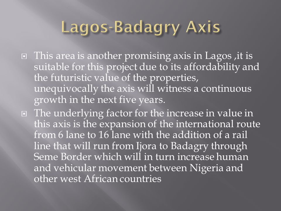 This area is another promising axis in Lagos,it is suitable for this project due to its affordability and the futuristic value of the properties, unequivocally the axis will witness a continuous growth in the next five years.