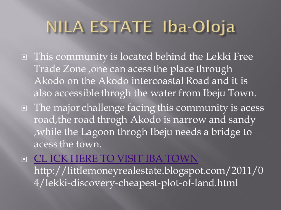 This community is located behind the Lekki Free Trade Zone,one can acess the place through Akodo on the Akodo intercoastal Road and it is also accessible throgh the water from Ibeju Town.