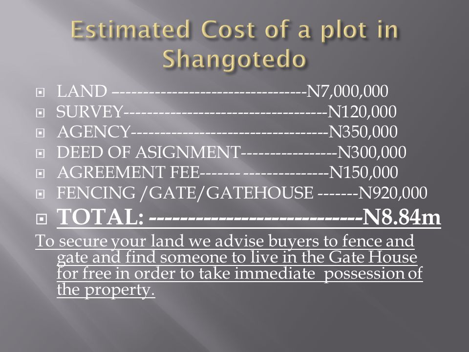 LAND –---------------------------------N7,000,000 SURVEY------------------------------------N120,000 AGENCY-----------------------------------N350,000 DEED OF ASIGNMENT-----------------N300,000 AGREEMENT FEE------- ---------------N150,000 FENCING /GATE/GATEHOUSE -------N920,000 TOTAL: ----------------------------N8.84m To secure your land we advise buyers to fence and gate and find someone to live in the Gate House for free in order to take immediate possession of the property.