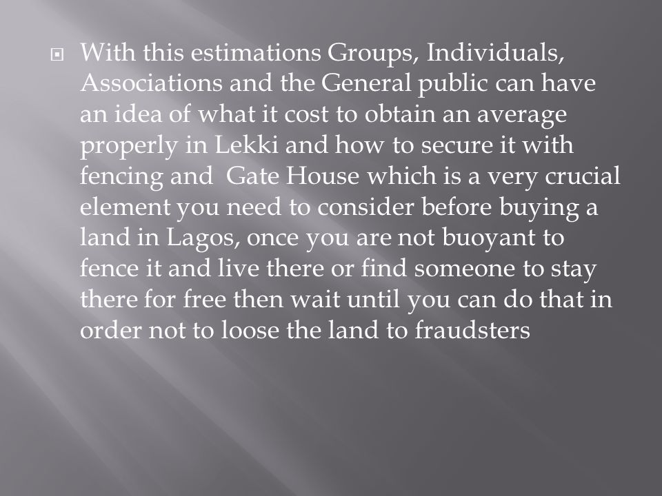 With this estimations Groups, Individuals, Associations and the General public can have an idea of what it cost to obtain an average properly in Lekki