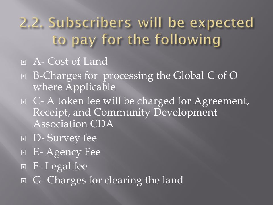 A- Cost of Land B-Charges for processing the Global C of O where Applicable C- A token fee will be charged for Agreement, Receipt, and Community Devel