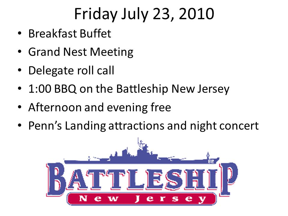 Breakfast Buffet Grand Nest Meeting Delegate roll call 1:00 BBQ on the Battleship New Jersey Afternoon and evening free Penns Landing attractions and night concert Friday July 23, 2010