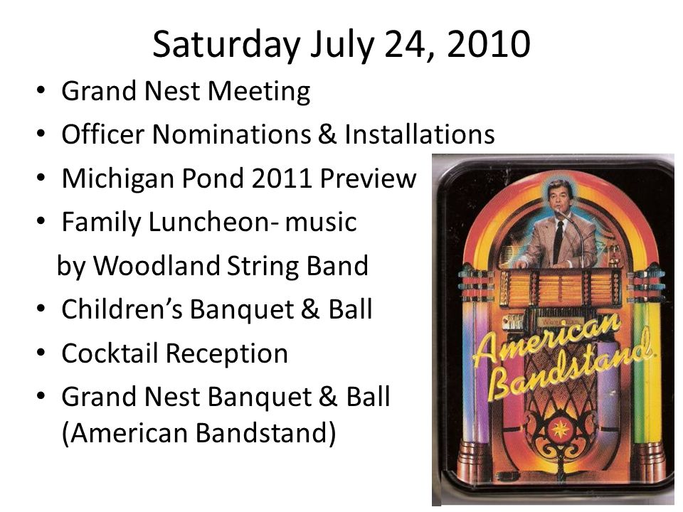 Saturday July 24, 2010 Grand Nest Meeting Officer Nominations & Installations Michigan Pond 2011 Preview Family Luncheon- music by Woodland String Band Childrens Banquet & Ball Cocktail Reception Grand Nest Banquet & Ball (American Bandstand)